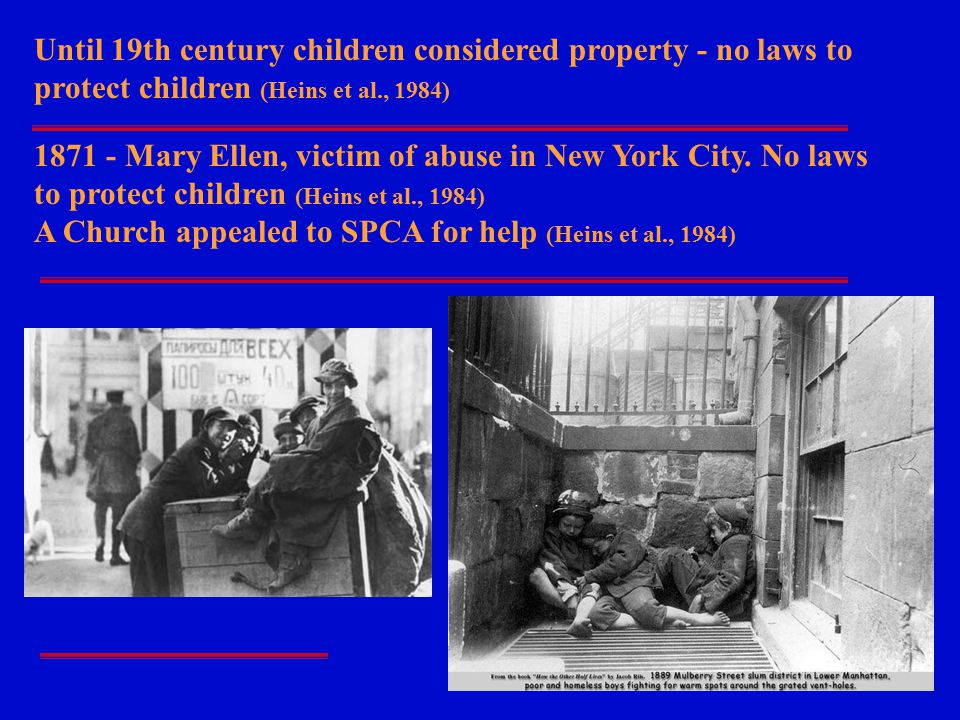 Until 19th century children considered property - no laws to protect children (Heins et al., 1984) 1871 - Mary Ellen, victim of abuse in New York City.
