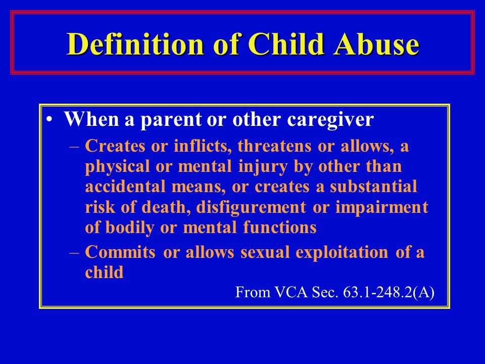 Definition of Child Abuse When a parent or other caregiver –Creates or inflicts, threatens or allows, a physical or mental injury by other than accidental means, or creates a substantial risk of death, disfigurement or impairment of bodily or mental functions –Commits or allows sexual exploitation of a child From VCA Sec.