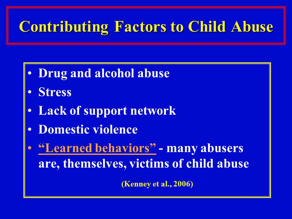 Contributing Factors to Child Abuse Drug and alcohol abuse Stress Lack of support network Domestic violence Learned behaviors - many abusers are, themselves, victims of child abuse (Kenney et al., 2006)