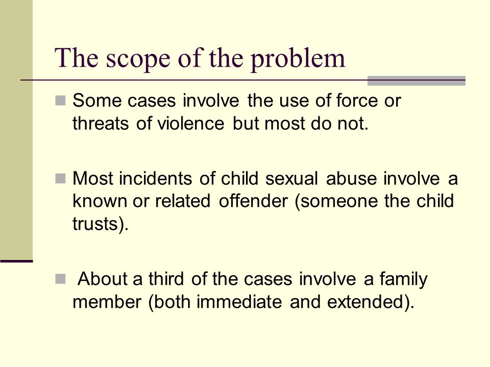 The scope of the problem Some cases involve the use of force or threats of violence but most do not. Most incidents of child sexual abuse involve a kn