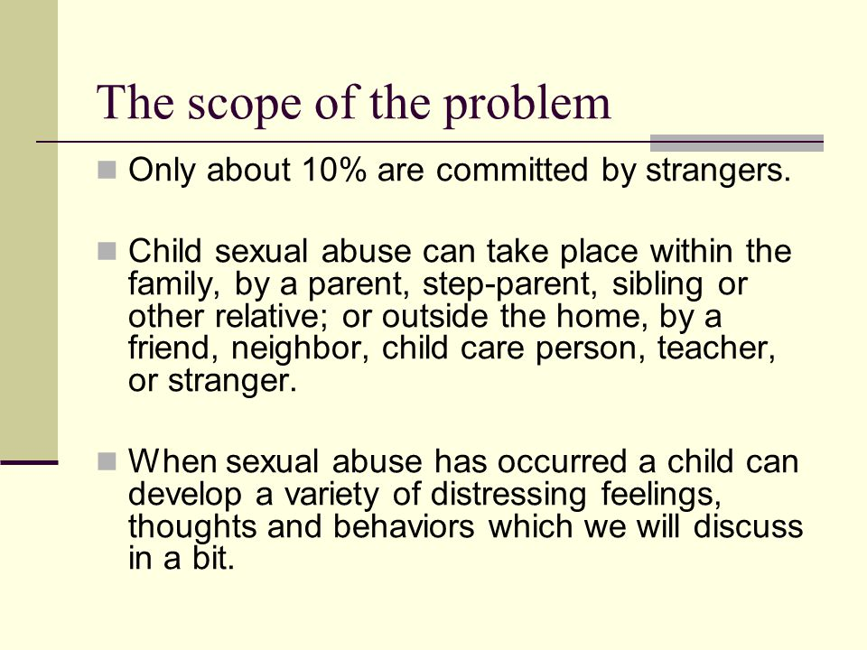 The scope of the problem Only about 10% are committed by strangers. Child sexual abuse can take place within the family, by a parent, step-parent, sib