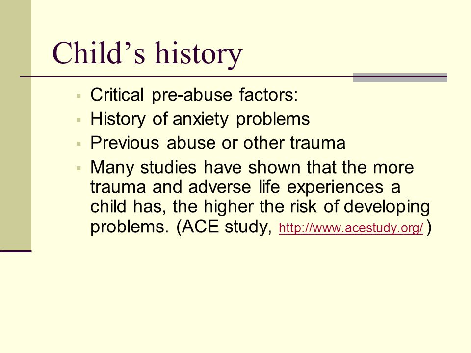 Child's history  Critical pre-abuse factors:  History of anxiety problems  Previous abuse or other trauma  Many studies have shown that the more t