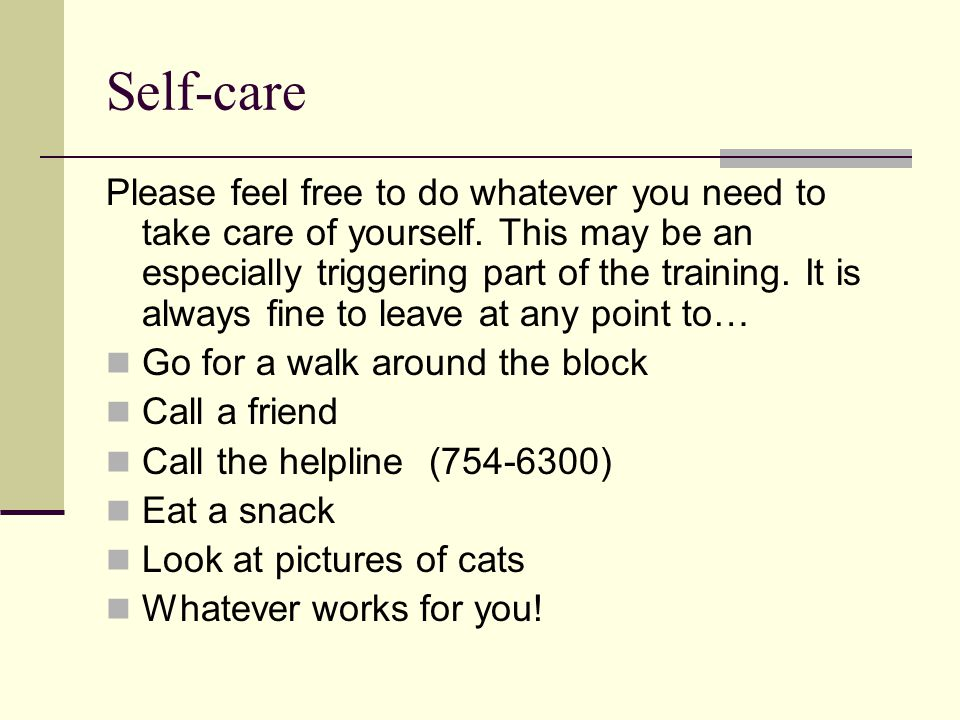 Self-care Please feel free to do whatever you need to take care of yourself. This may be an especially triggering part of the training. It is always f