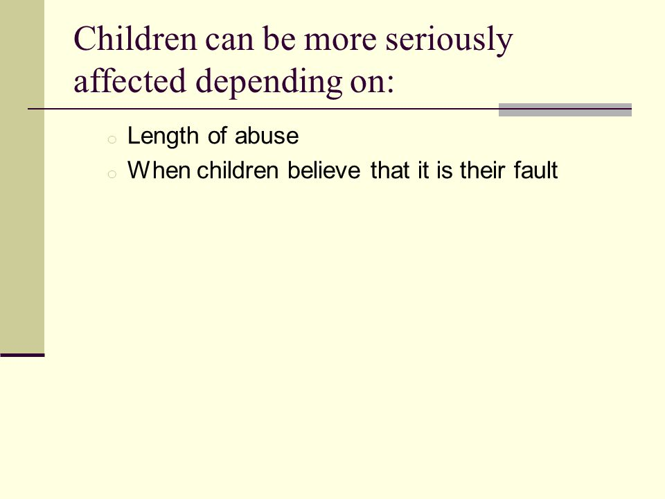 Children can be more seriously affected depending on: o Length of abuse o When children believe that it is their fault