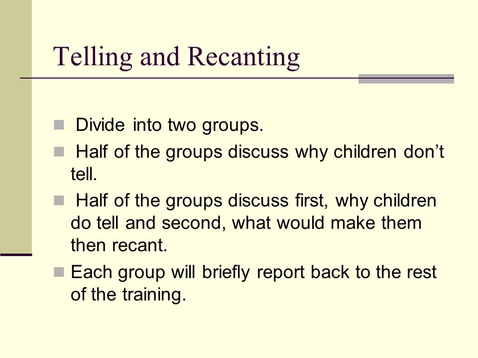 Telling and Recanting Divide into two groups. Half of the groups discuss why children don't tell. Half of the groups discuss first, why children do te