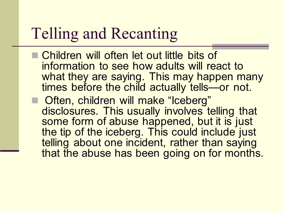 Telling and Recanting Children will often let out little bits of information to see how adults will react to what they are saying. This may happen man