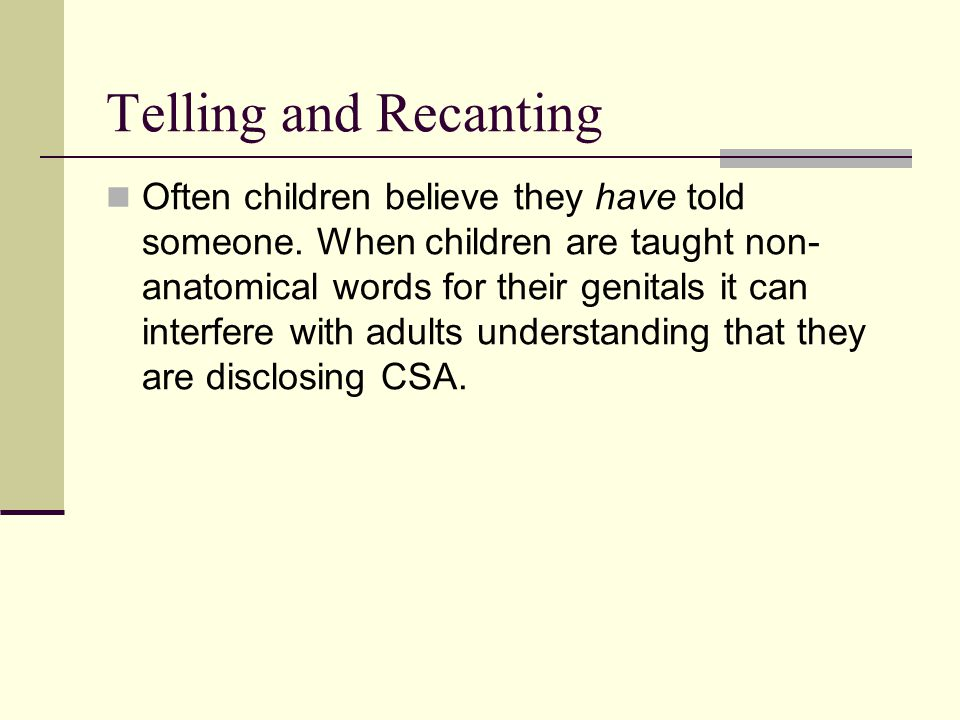 Telling and Recanting Often children believe they have told someone. When children are taught non- anatomical words for their genitals it can interfer