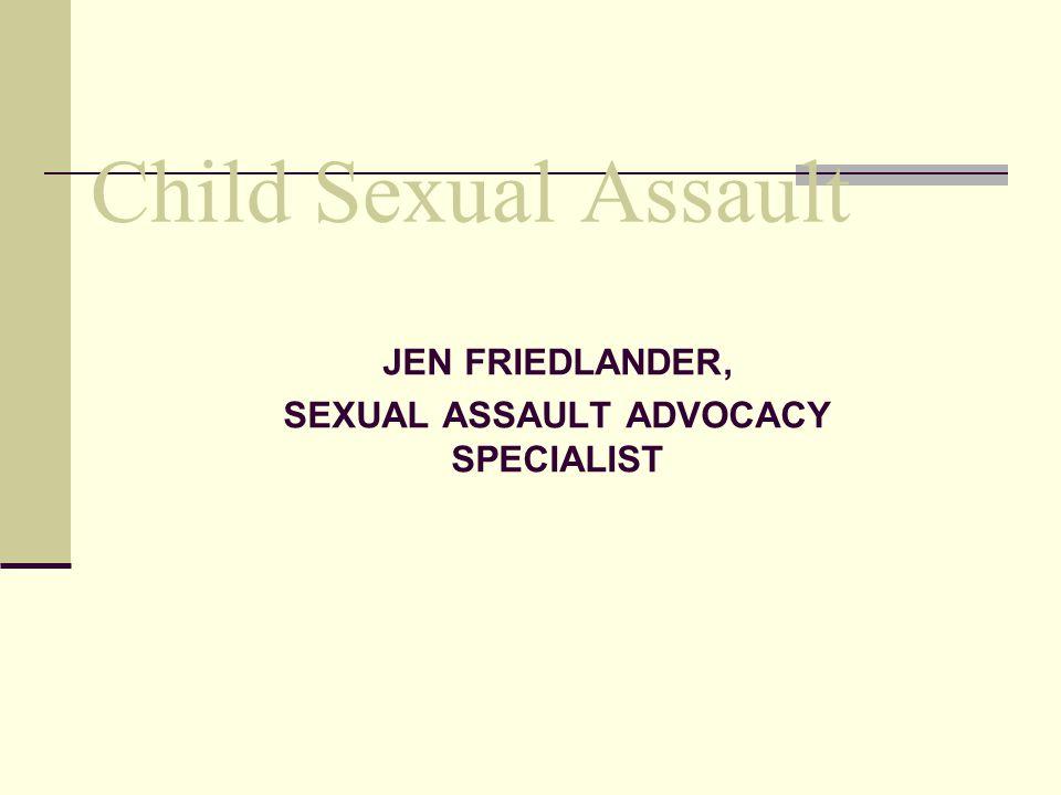 JEN FRIEDLANDER, SEXUAL ASSAULT ADVOCACY SPECIALIST Child Sexual Assault