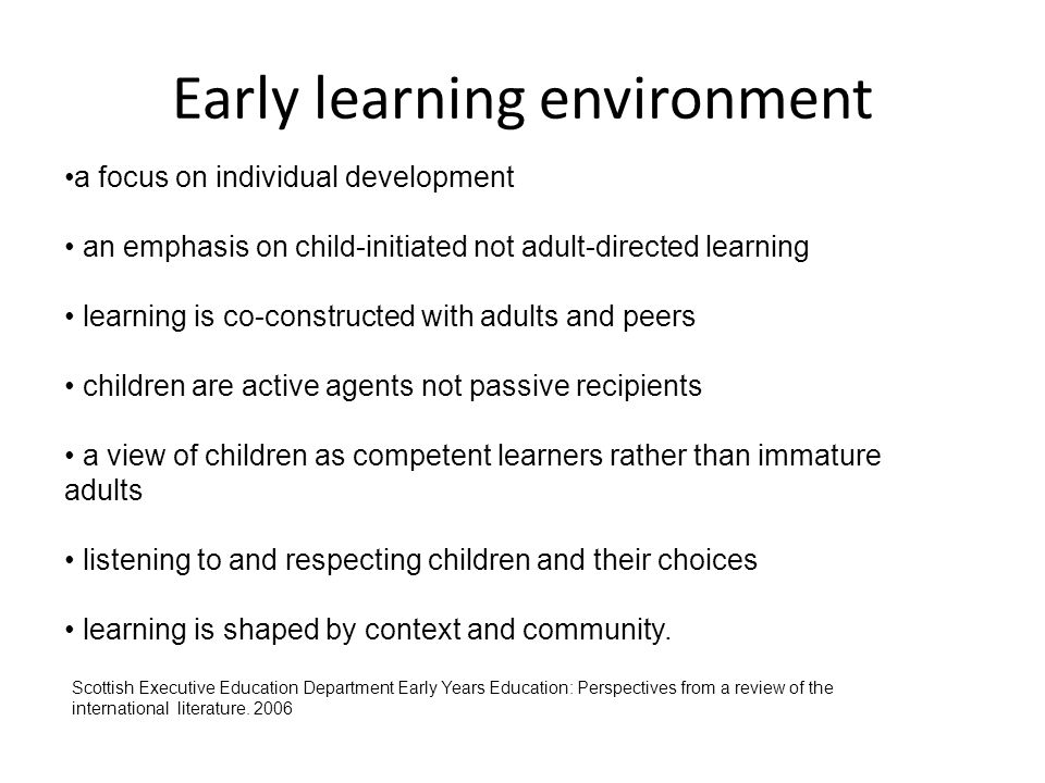 Early learning environment a focus on individual development an emphasis on child-initiated not adult-directed learning learning is co-constructed wit