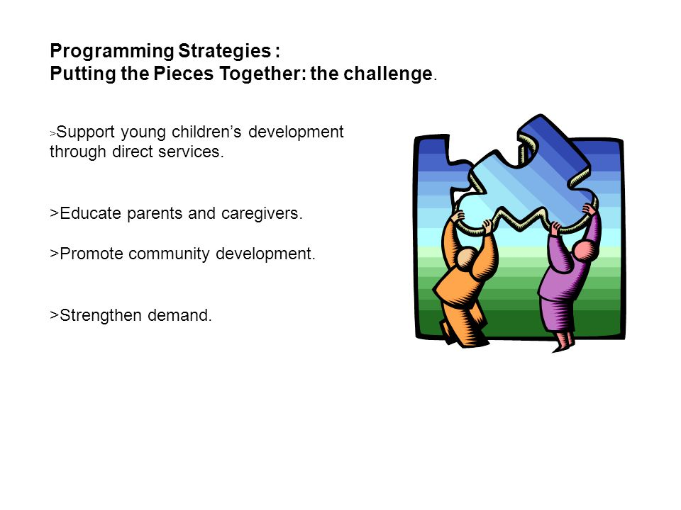 Programming Strategies : Putting the Pieces Together: the challenge. > Support young children's development through direct services. >Educate parents