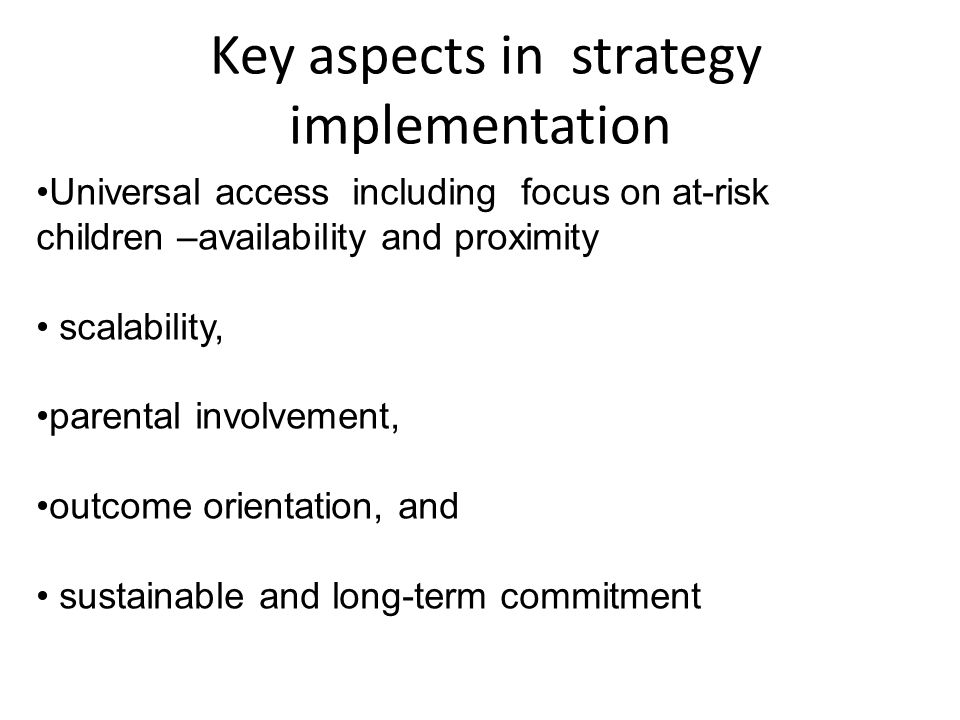 Key aspects in strategy implementation Universal access including focus on at-risk children –availability and proximity scalability, parental involvem