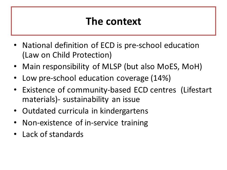 The context National definition of ECD is pre-school education (Law on Child Protection) Main responsibility of MLSP (but also MoES, MoH) Low pre-scho