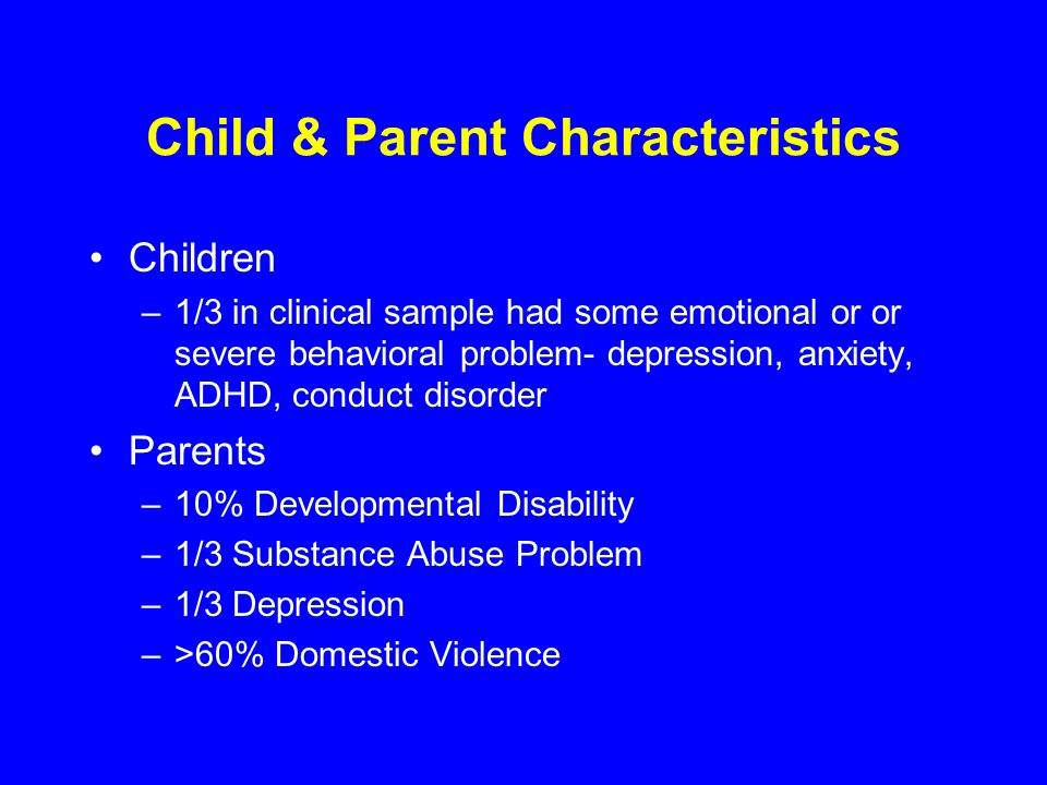 Child & Parent Characteristics Children –1/3 in clinical sample had some emotional or or severe behavioral problem- depression, anxiety, ADHD, conduct disorder Parents –10% Developmental Disability –1/3 Substance Abuse Problem –1/3 Depression –>60% Domestic Violence