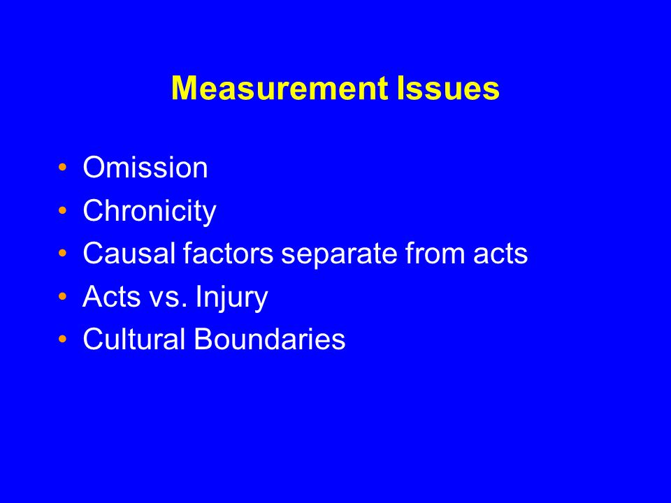 Measurement Issues Omission Chronicity Causal factors separate from acts Acts vs.