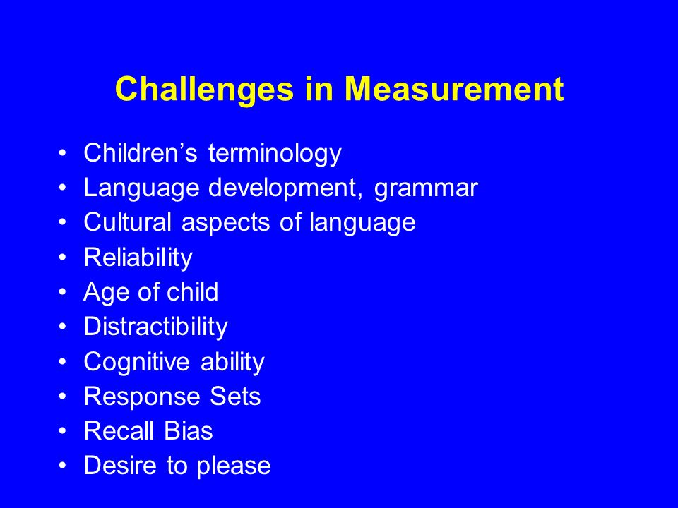 Challenges in Measurement Children's terminology Language development, grammar Cultural aspects of language Reliability Age of child Distractibility Cognitive ability Response Sets Recall Bias Desire to please