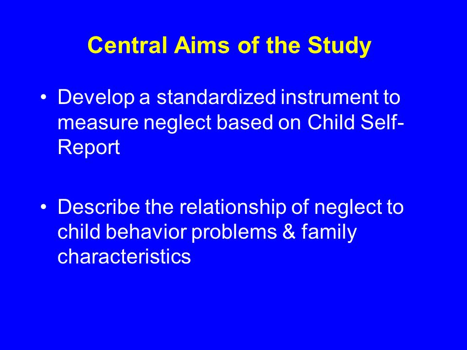 Central Aims of the Study Develop a standardized instrument to measure neglect based on Child Self- Report Describe the relationship of neglect to child behavior problems & family characteristics