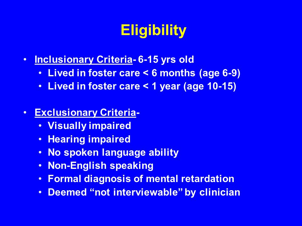 Eligibility Inclusionary Criteria yrs old Lived in foster care < 6 months (age 6-9) Lived in foster care < 1 year (age 10-15) Exclusionary Criteria- Visually impaired Hearing impaired No spoken language ability Non-English speaking Formal diagnosis of mental retardation Deemed not interviewable by clinician