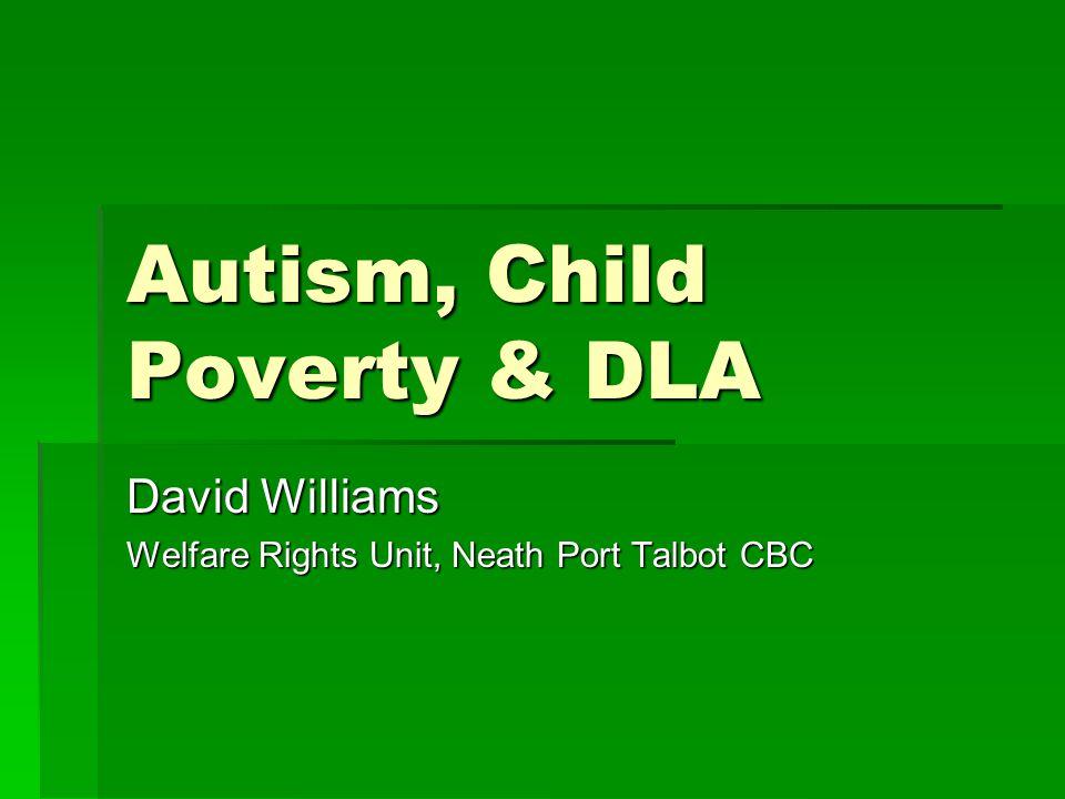 Autism, Child Poverty & DLA David Williams Welfare Rights Unit, Neath Port Talbot CBC