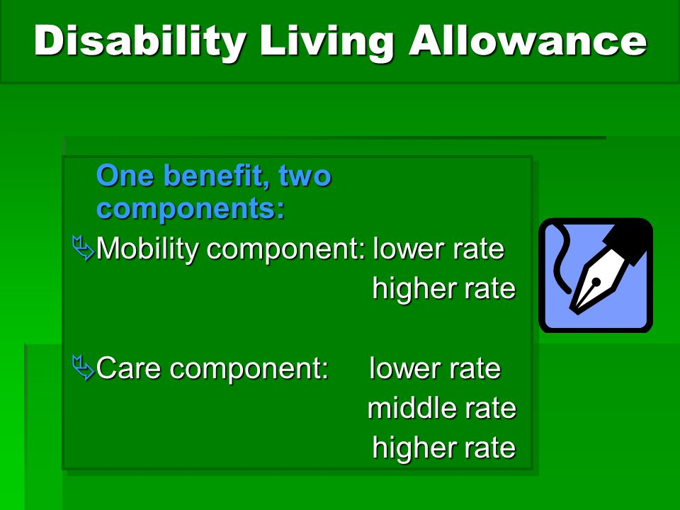 Disability Living Allowance One benefit, two components:  Mobility component: lower rate higher rate higher rate  Care component: lower rate middle