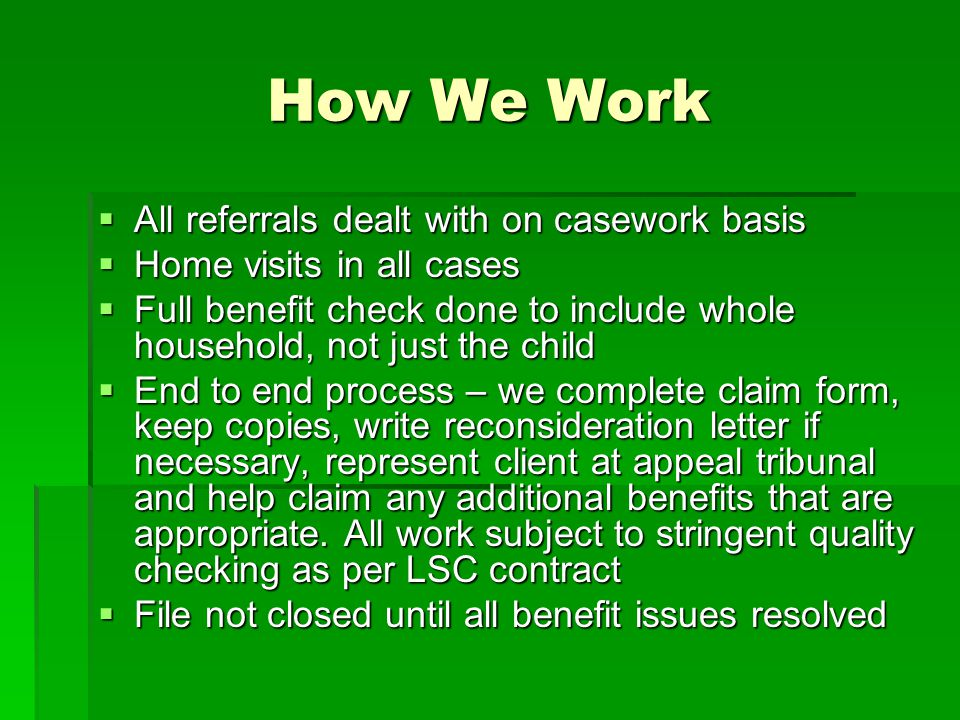 How We Work  All referrals dealt with on casework basis  Home visits in all cases  Full benefit check done to include whole household, not just the