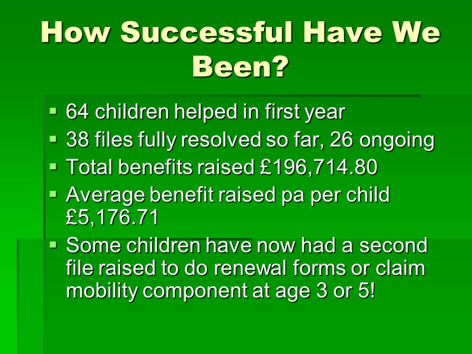 How Successful Have We Been?  64 children helped in first year  38 files fully resolved so far, 26 ongoing  Total benefits raised £196,714.80  Ave