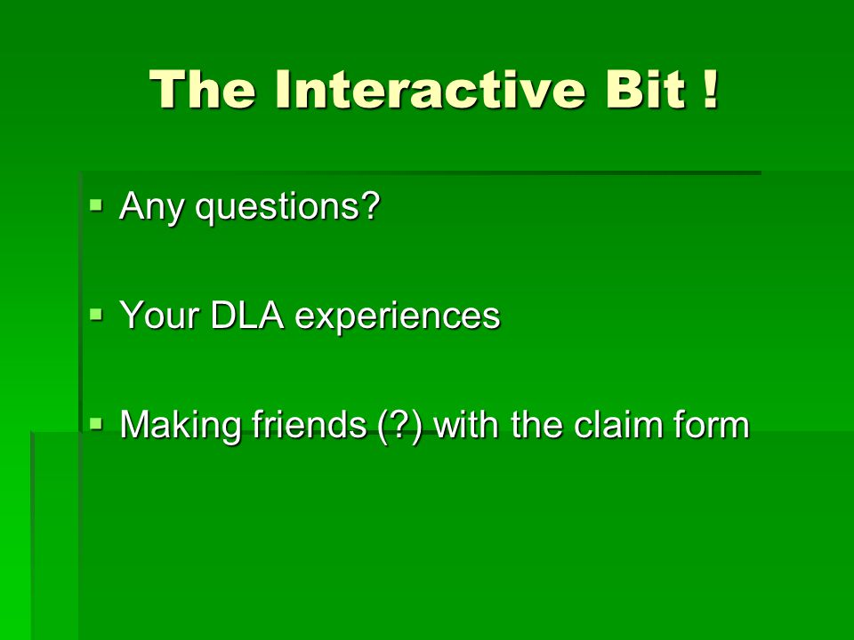 The Interactive Bit !  Any questions?  Your DLA experiences  Making friends (?) with the claim form