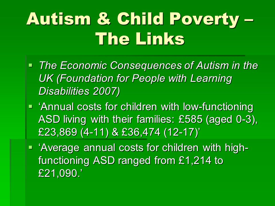Autism & Child Poverty – The Links  The Economic Consequences of Autism in the UK (Foundation for People with Learning Disabilities 2007)  'Annual c