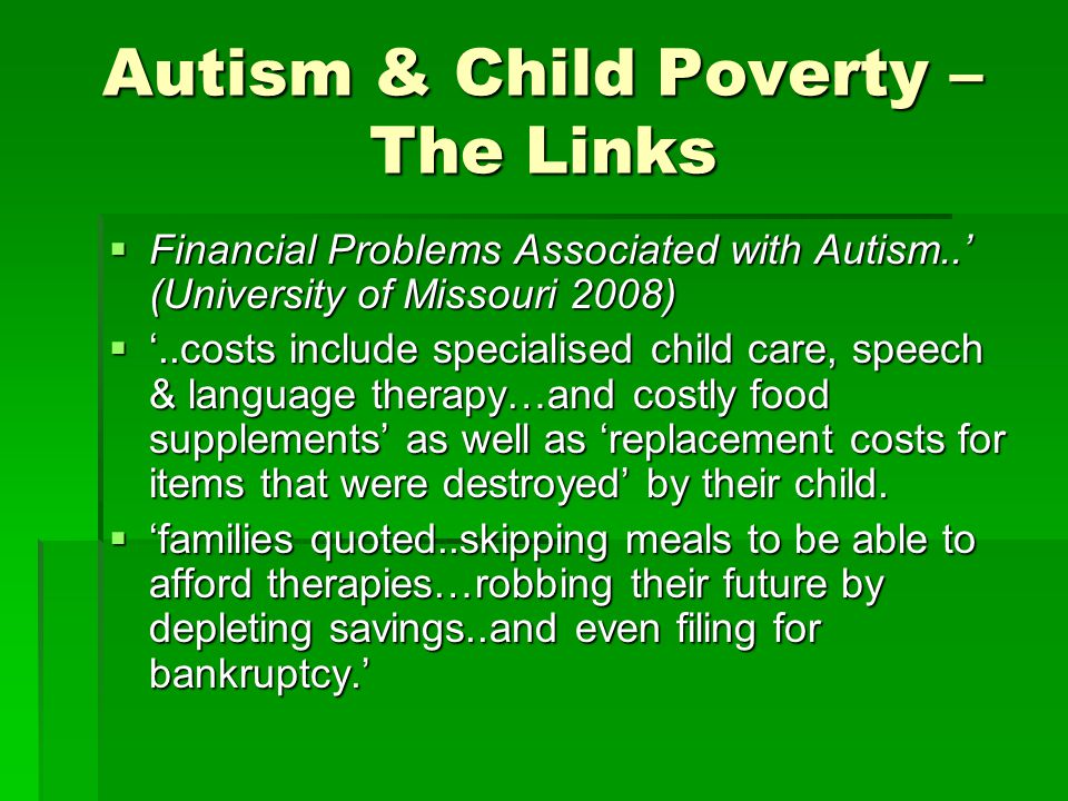 Autism & Child Poverty – The Links  Financial Problems Associated with Autism..' (University of Missouri 2008)  '..costs include specialised child c
