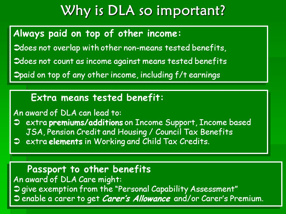 Why is DLA so important? Always paid on top of other income:  does not overlap with other non-means tested benefits,  does not count as income again
