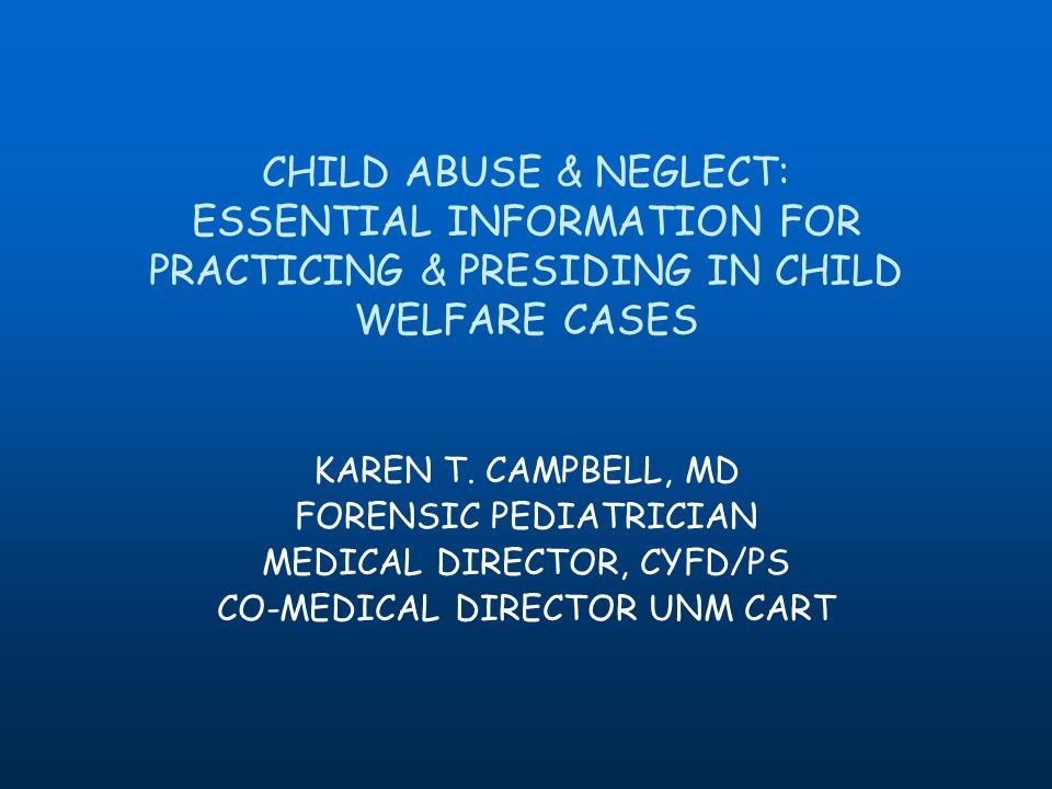 CHILD ABUSE & NEGLECT: ESSENTIAL INFORMATION FOR PRACTICING & PRESIDING IN CHILD WELFARE CASES KAREN T.