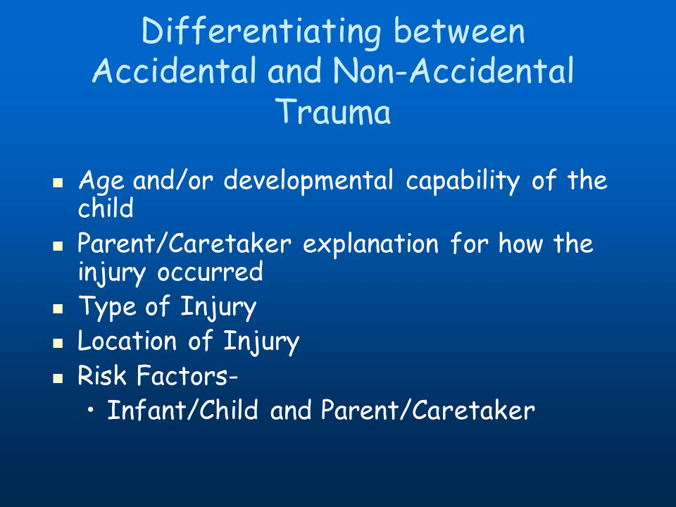 Differentiating between Accidental and Non-Accidental Trauma Age and/or developmental capability of the child Parent/Caretaker explanation for how the injury occurred Type of Injury Location of Injury Risk Factors- Infant/Child and Parent/Caretaker