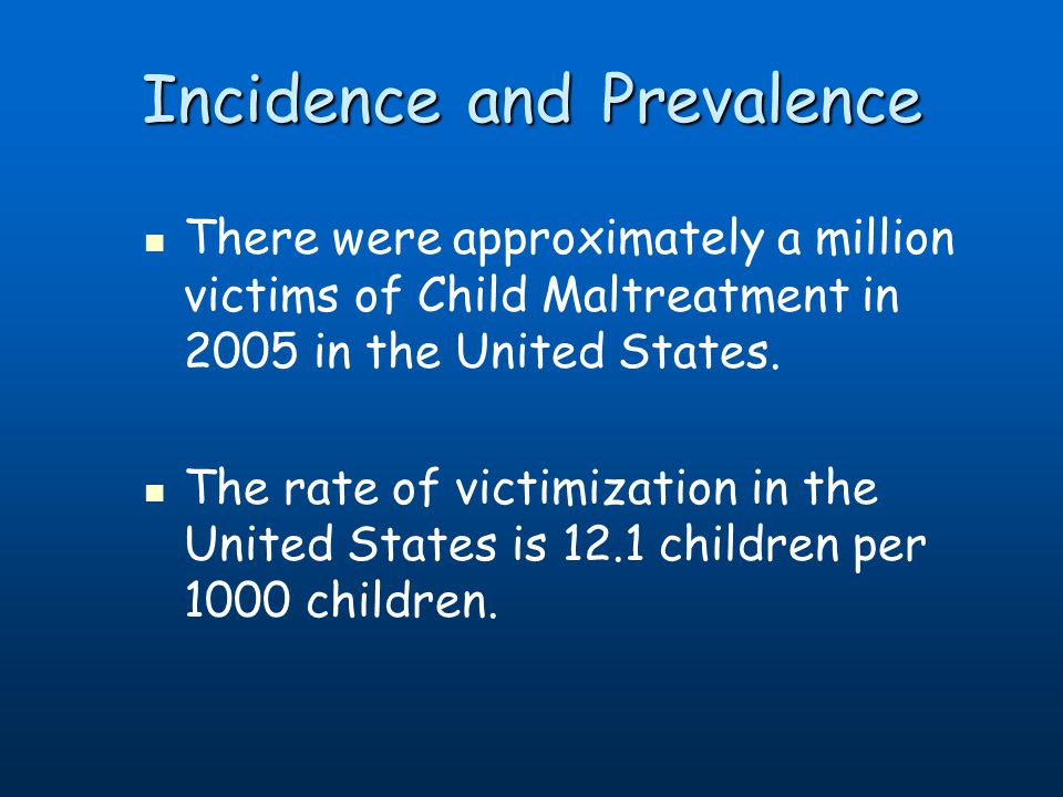 Incidence and Prevalence There were approximately a million victims of Child Maltreatment in 2005 in the United States. The rate of victimization in t