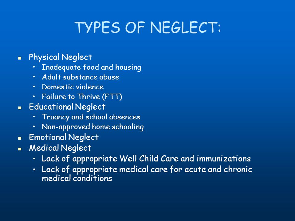TYPES OF NEGLECT: Physical Neglect Inadequate food and housing Adult substance abuse Domestic violence Failure to Thrive (FTT) Educational Neglect Truancy and school absences Non-approved home schooling Emotional Neglect Medical Neglect Lack of appropriate Well Child Care and immunizations Lack of appropriate medical care for acute and chronic medical conditions