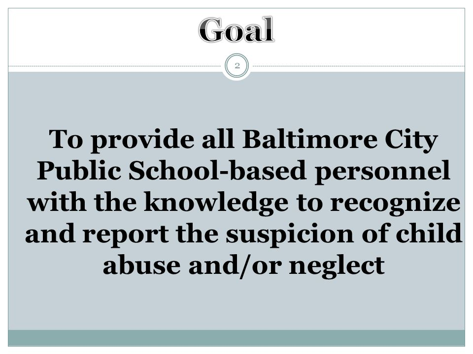 Objectives 3 To inform all Baltimore City Public Schools employees of the code of Maryland requirements for reporting child abuse and/or neglect To inform all Baltimore City Public Schools employees of the consequences for not reporting suspected child abuse and/or neglect To increase awareness for the need to take steps to protect children from maltreatment and assist their families with treatment services