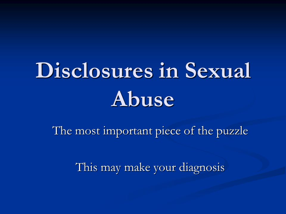 Disclosures in Sexual Abuse Can the diagnosis of sexual abuse be made based on a disclosure of sexual abuse.