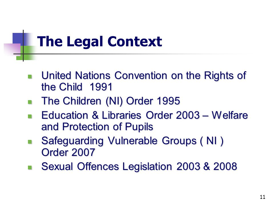 11 The Legal Context United Nations Convention on the Rights of the Child 1991 United Nations Convention on the Rights of the Child 1991 The Children (NI) Order 1995 The Children (NI) Order 1995 Education & Libraries Order 2003 – Welfare and Protection of Pupils Education & Libraries Order 2003 – Welfare and Protection of Pupils Safeguarding Vulnerable Groups ( NI ) Order 2007 Safeguarding Vulnerable Groups ( NI ) Order 2007 Sexual Offences Legislation 2003 & 2008 Sexual Offences Legislation 2003 & 2008