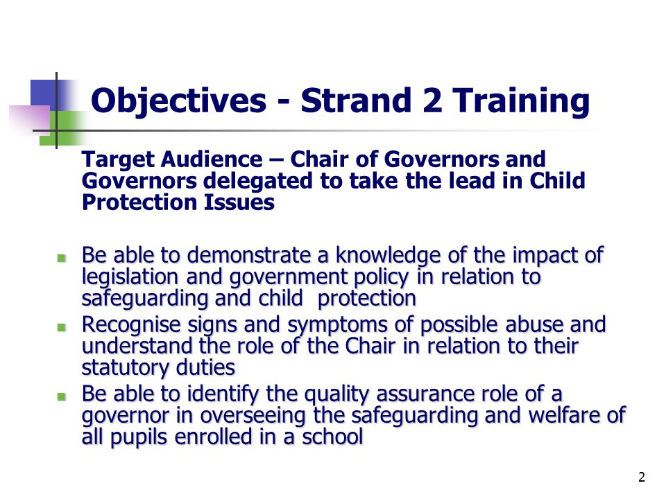 2 Objectives - Strand 2 Training Target Audience – Chair of Governors and Governors delegated to take the lead in Child Protection Issues Be able to demonstrate a knowledge of the impact of legislation and government policy in relation to safeguarding and child protection Be able to demonstrate a knowledge of the impact of legislation and government policy in relation to safeguarding and child protection Recognise signs and symptoms of possible abuse and understand the role of the Chair in relation to their statutory duties Recognise signs and symptoms of possible abuse and understand the role of the Chair in relation to their statutory duties Be able to identify the quality assurance role of a governor in overseeing the safeguarding and welfare of all pupils enrolled in a school Be able to identify the quality assurance role of a governor in overseeing the safeguarding and welfare of all pupils enrolled in a school
