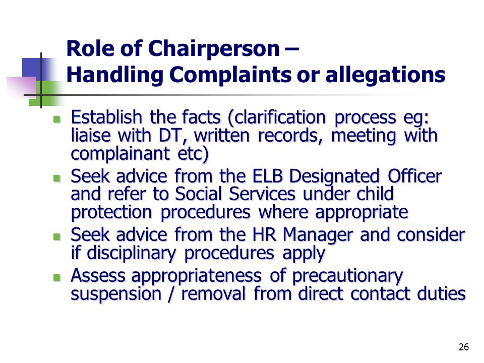 26 Role of Chairperson – Handling Complaints or allegations Establish the facts (clarification process eg: liaise with DT, written records, meeting with complainant etc) Establish the facts (clarification process eg: liaise with DT, written records, meeting with complainant etc) Seek advice from the ELB Designated Officer and refer to Social Services under child protection procedures where appropriate Seek advice from the ELB Designated Officer and refer to Social Services under child protection procedures where appropriate Seek advice from the HR Manager and consider if disciplinary procedures apply Seek advice from the HR Manager and consider if disciplinary procedures apply Assess appropriateness of precautionary suspension / removal from direct contact duties Assess appropriateness of precautionary suspension / removal from direct contact duties