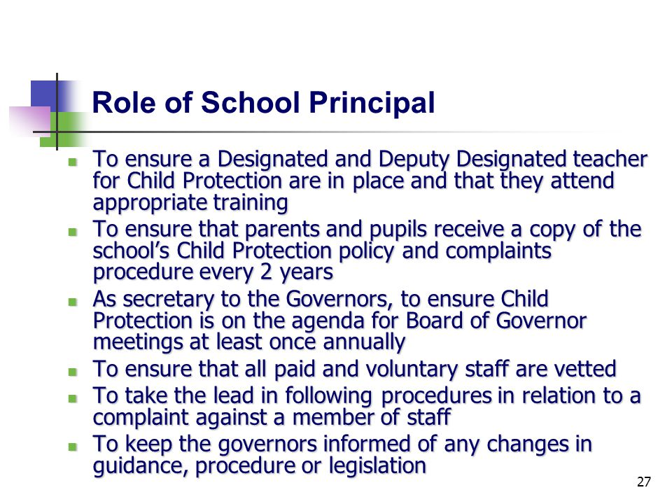 27 Role of School Principal To ensure a Designated and Deputy Designated teacher for Child Protection are in place and that they attend appropriate training To ensure a Designated and Deputy Designated teacher for Child Protection are in place and that they attend appropriate training To ensure that parents and pupils receive a copy of the school's Child Protection policy and complaints procedure every 2 years To ensure that parents and pupils receive a copy of the school's Child Protection policy and complaints procedure every 2 years As secretary to the Governors, to ensure Child Protection is on the agenda for Board of Governor meetings at least once annually As secretary to the Governors, to ensure Child Protection is on the agenda for Board of Governor meetings at least once annually To ensure that all paid and voluntary staff are vetted To ensure that all paid and voluntary staff are vetted To take the lead in following procedures in relation to a complaint against a member of staff To take the lead in following procedures in relation to a complaint against a member of staff To keep the governors informed of any changes in guidance, procedure or legislation To keep the governors informed of any changes in guidance, procedure or legislation