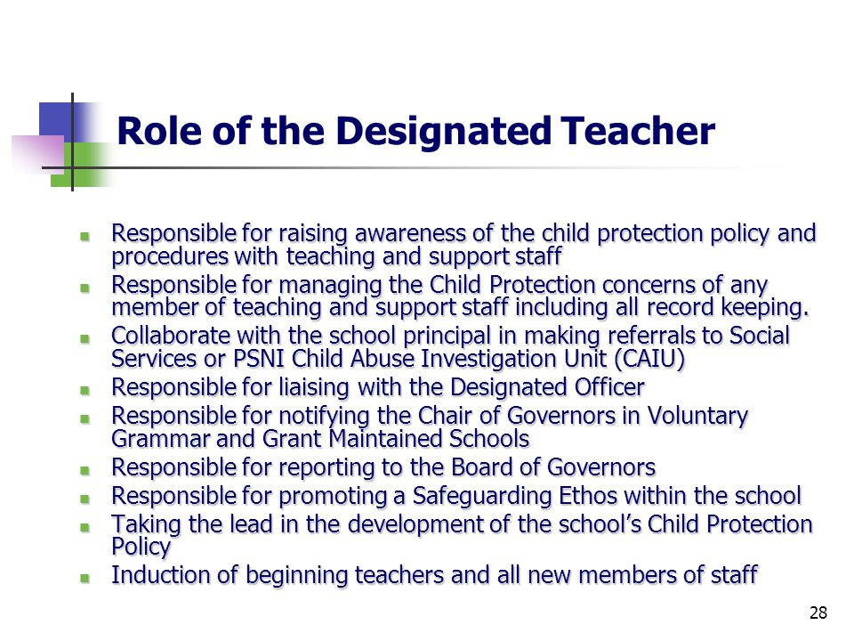 28 Role of the Designated Teacher Responsible for raising awareness of the child protection policy and procedures with teaching and support staff Responsible for raising awareness of the child protection policy and procedures with teaching and support staff Responsible for managing the Child Protection concerns of any member of teaching and support staff including all record keeping.