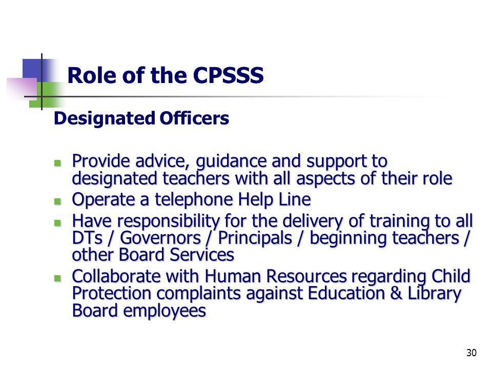 30 Role of the CPSSS Designated Officers Provide advice, guidance and support to designated teachers with all aspects of their role Provide advice, guidance and support to designated teachers with all aspects of their role Operate a telephone Help Line Operate a telephone Help Line Have responsibility for the delivery of training to all DTs / Governors / Principals / beginning teachers / other Board Services Have responsibility for the delivery of training to all DTs / Governors / Principals / beginning teachers / other Board Services Collaborate with Human Resources regarding Child Protection complaints against Education & Library Board employees Collaborate with Human Resources regarding Child Protection complaints against Education & Library Board employees