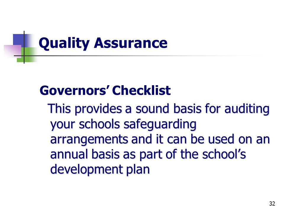 32 Quality Assurance Governors' Checklist This provides a sound basis for auditing your schools safeguarding arrangements and it can be used on an annual basis as part of the school's development plan