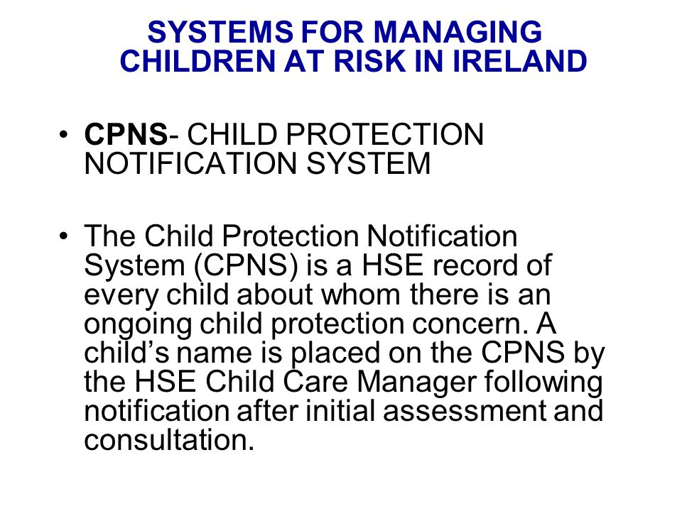 SYSTEMS FOR MANAGING CHILDREN AT RISK IN IRELAND CPNS- CHILD PROTECTION NOTIFICATION SYSTEM The Child Protection Notification System (CPNS) is a HSE record of every child about whom there is an ongoing child protection concern.