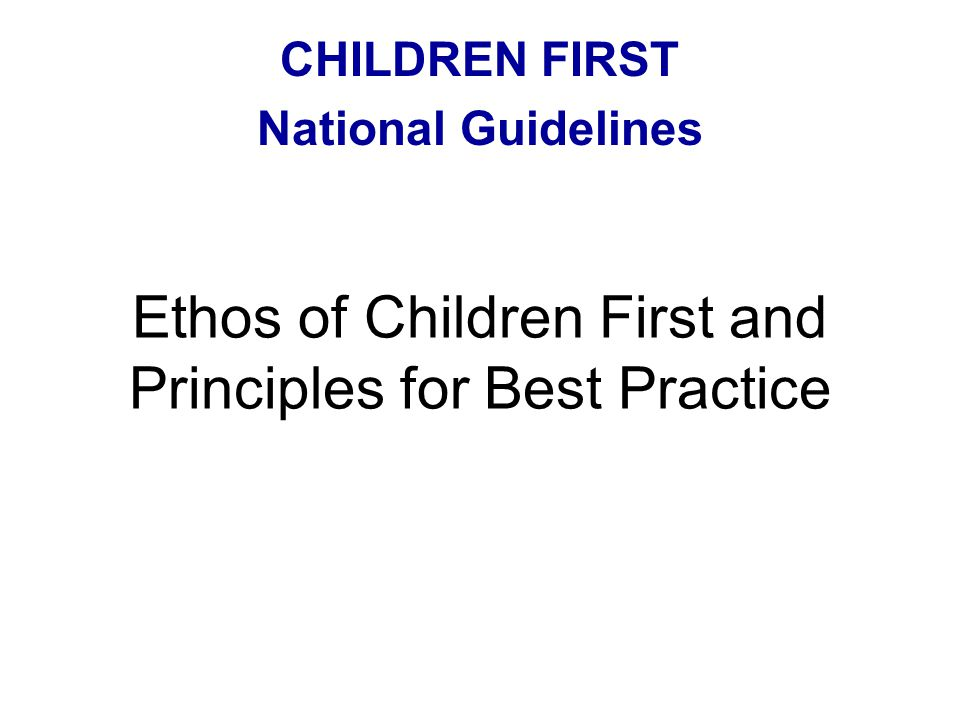 Ethos of Children First and Principles for Best Practice CHILDREN FIRST National Guidelines