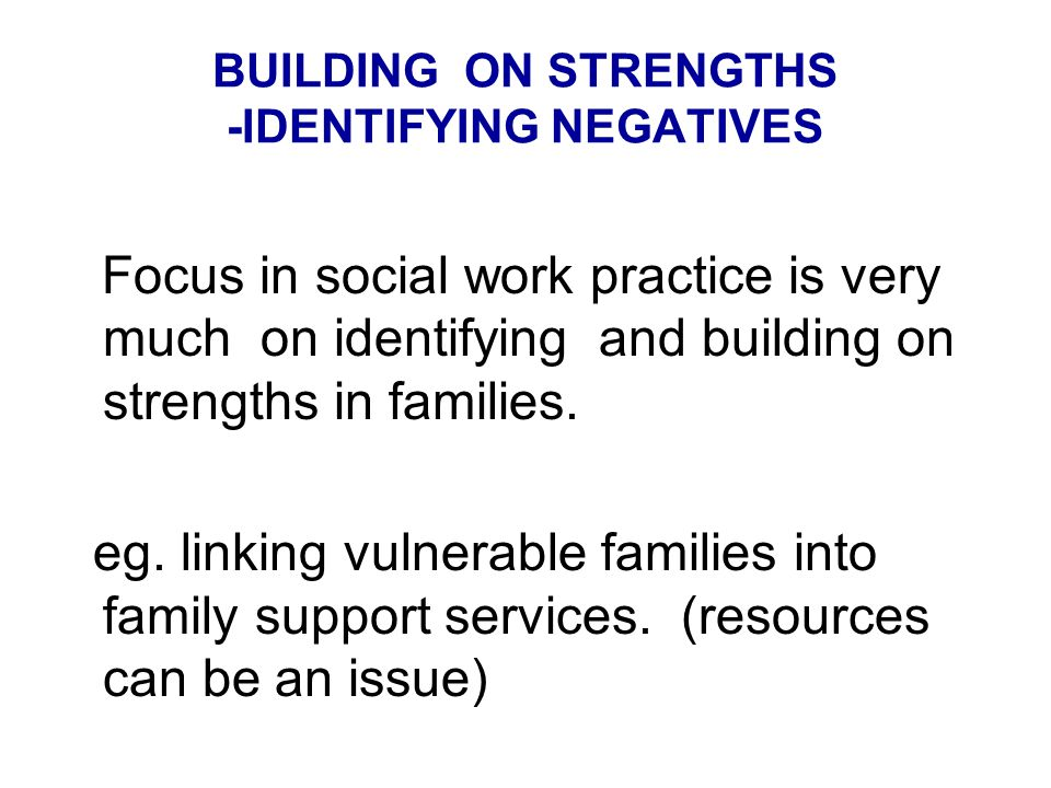 BUILDING ON STRENGTHS -IDENTIFYING NEGATIVES Focus in social work practice is very much on identifying and building on strengths in families.