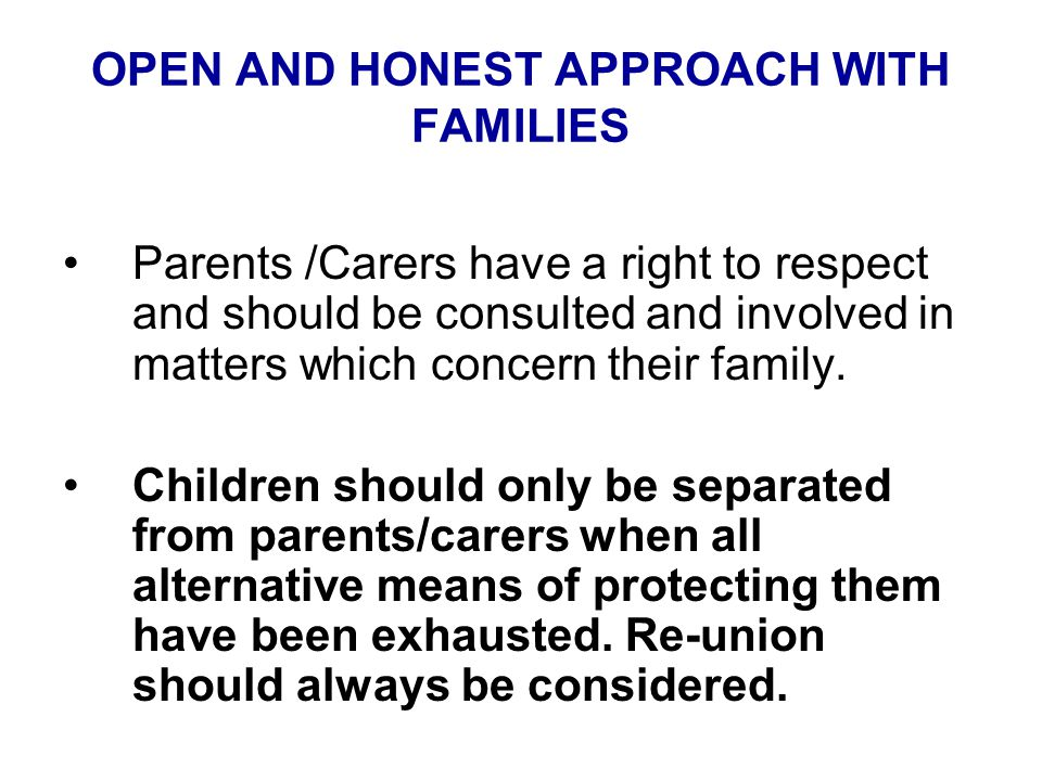 OPEN AND HONEST APPROACH WITH FAMILIES Parents /Carers have a right to respect and should be consulted and involved in matters which concern their family.