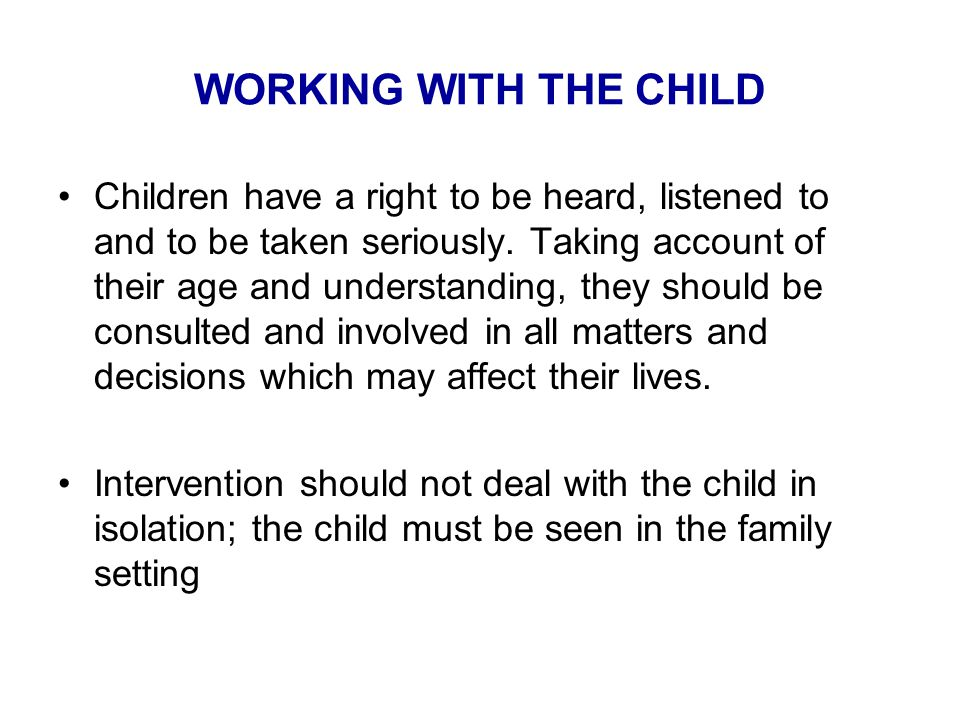 WORKING WITH THE CHILD Children have a right to be heard, listened to and to be taken seriously.