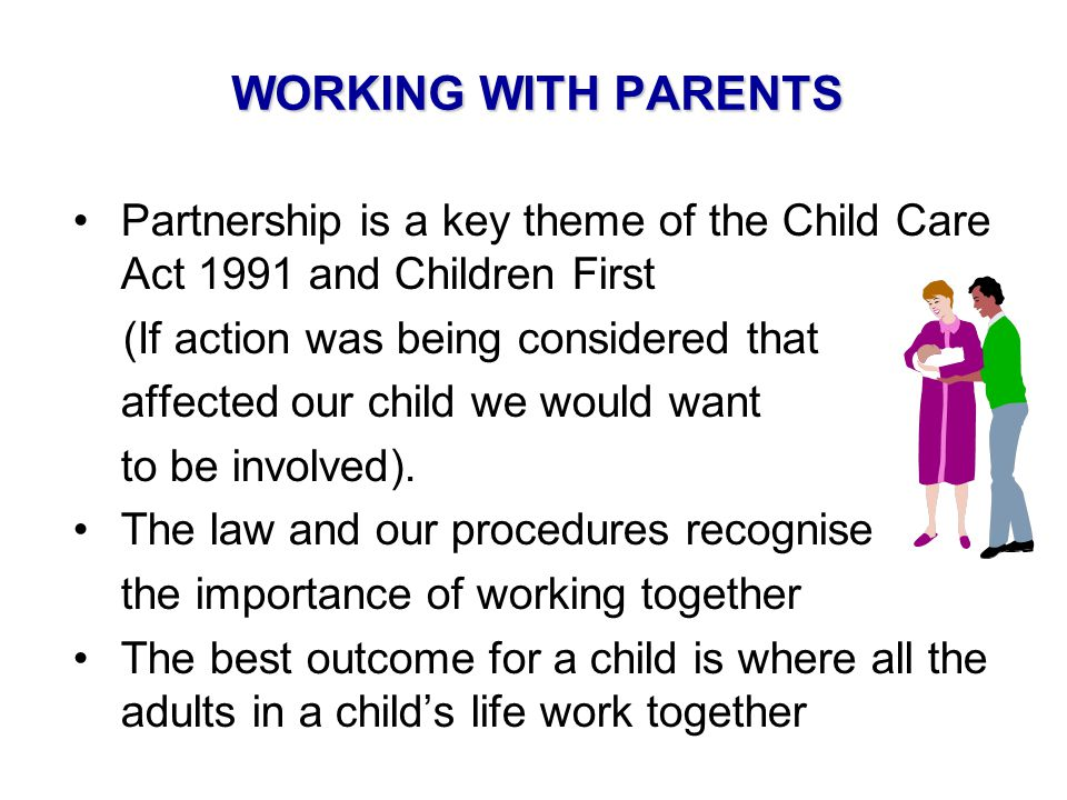 WORKING WITH PARENTS Partnership is a key theme of the Child Care Act 1991 and Children First (If action was being considered that  affected our child we would want to be involved).