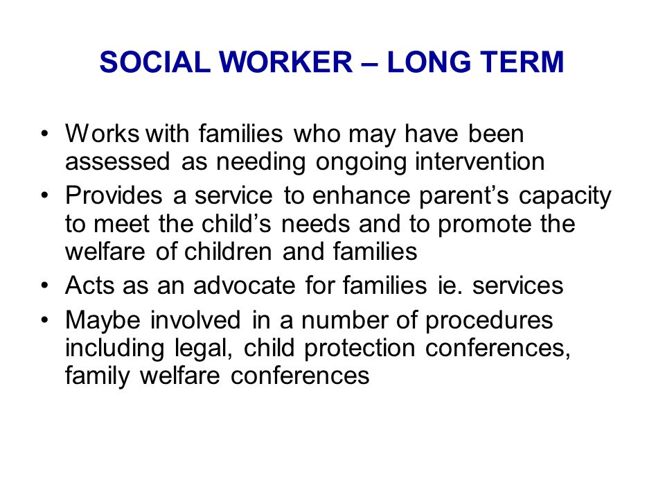 SOCIAL WORKER – LONG TERM Works with families who may have been assessed as needing ongoing intervention Provides a service to enhance parent's capacity to meet the child's needs and to promote the welfare of children and families Acts as an advocate for families ie.