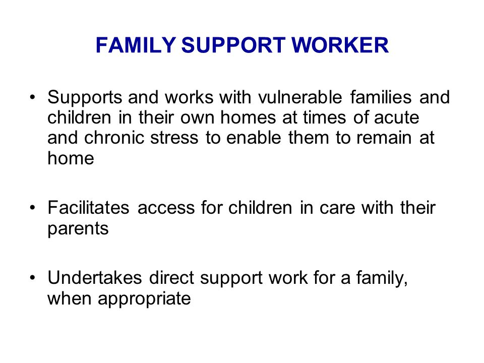 FAMILY SUPPORT WORKER Supports and works with vulnerable families and children in their own homes at times of acute and chronic stress to enable them to remain at home Facilitates access for children in care with their parents Undertakes direct support work for a family, when appropriate